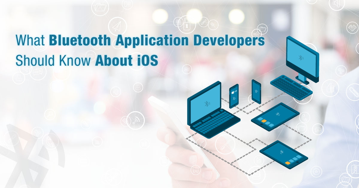 What Bluetooth Application Developers Should Know About iOS
