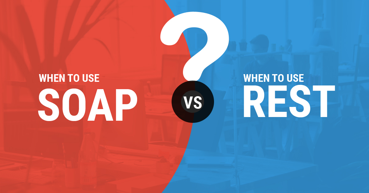 When to Use What - SOAP vs REST