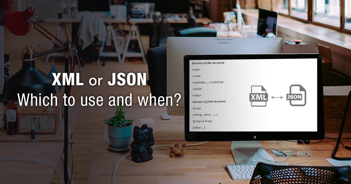 XML or JSON – Which to use and when?